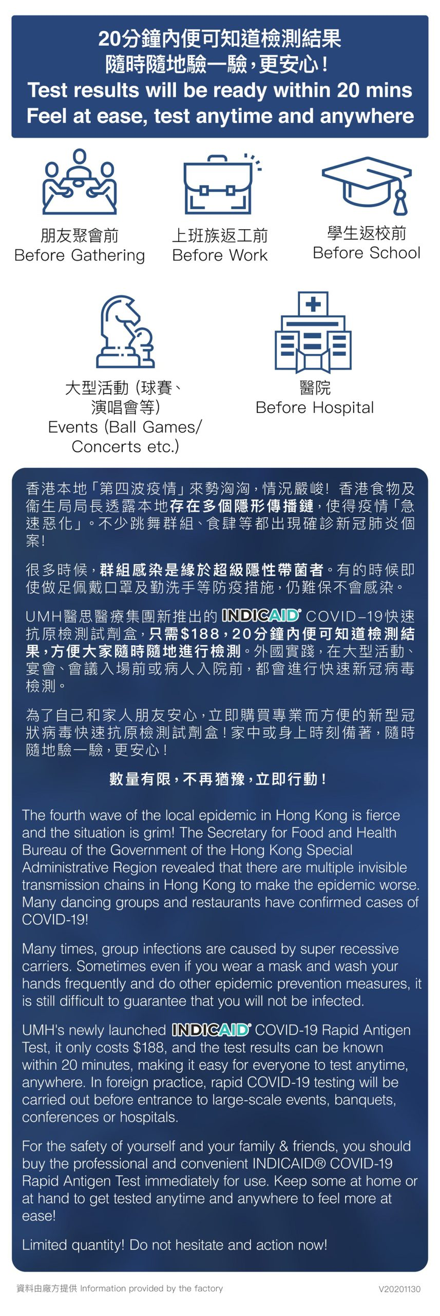 香港本地「第四波疫情」來勢洶洶,情況嚴峻! 香港食物及衞生局局長透露本地存在多個隱形傳播鏈,疫情「急速惡化」,不少跳舞群組、食肆等都出現確診新冠肺炎個案! 很多時候群組感染是緣於超級隱性帶菌者。有的時候即使做足佩戴口罩及勤洗手等防疫措施,仍難保不會感染。 UMH醫思醫療集團新推出的INDICAID COVID-19快速抗原檢測試劑盒,只需$188, 20分鐘內便可知道檢測結果,方便大家隨時隨地進行檢測。外國實踐,在大型活動、宴會、會議入場前或病人入院前,都會進行快速新冠病毒檢測。 為了自己和家人朋友安心,立即購買專業而方便的新型冠狀病毒快速抗原檢測試劑盒!家中或身上時刻備著,隨時隨地驗一驗,更安心! 數量有限,不再猶豫,立即行動!